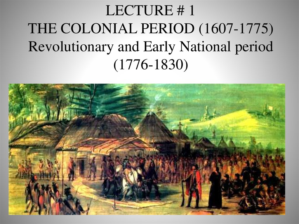 LECTURE # 1 THE COLONIAL PERIOD (1607-1775) Revolutionary and Early National period (1776-1830)