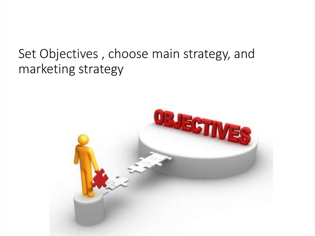 Set Objectives , choose main strategy, and marketing strategy