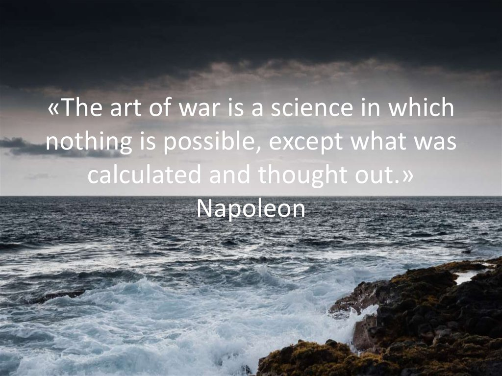 «The art of war is a science in which nothing is possible, except what was calculated and thought out.» Napoleon