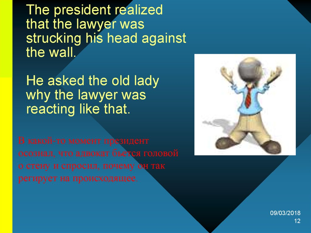 The president realized that the lawyer was strucking his head against the wall.   He asked the old lady why the lawyer was