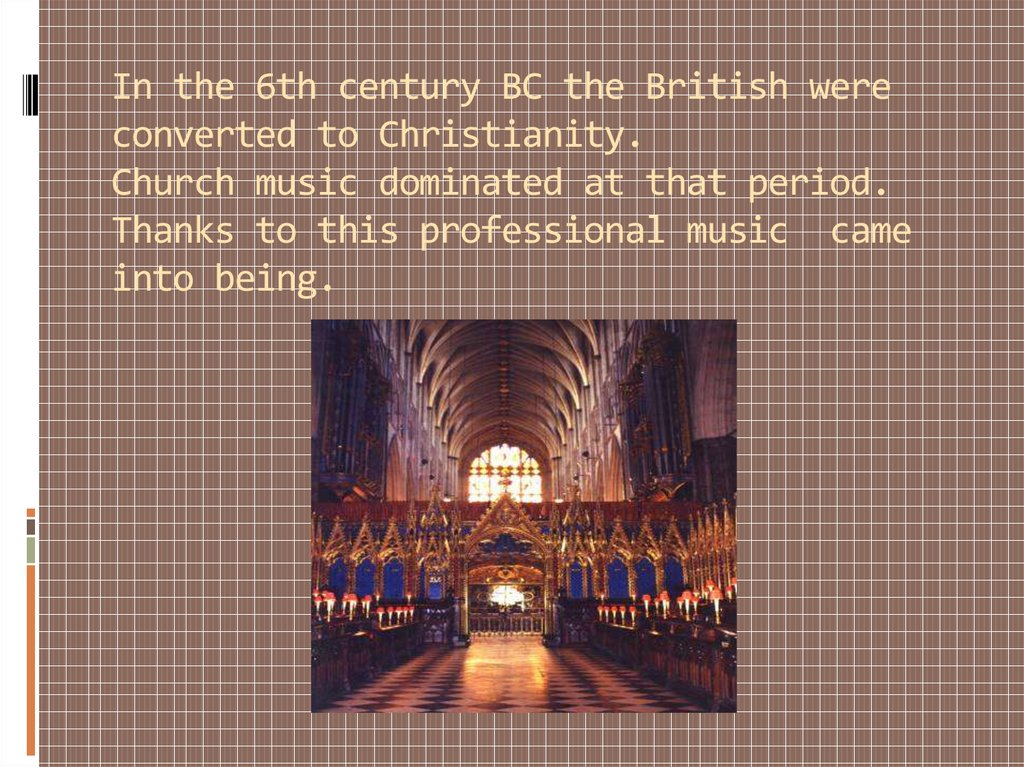 In the 6th century BC the British were converted to Christianity. Church music dominated at that period. Thanks to this