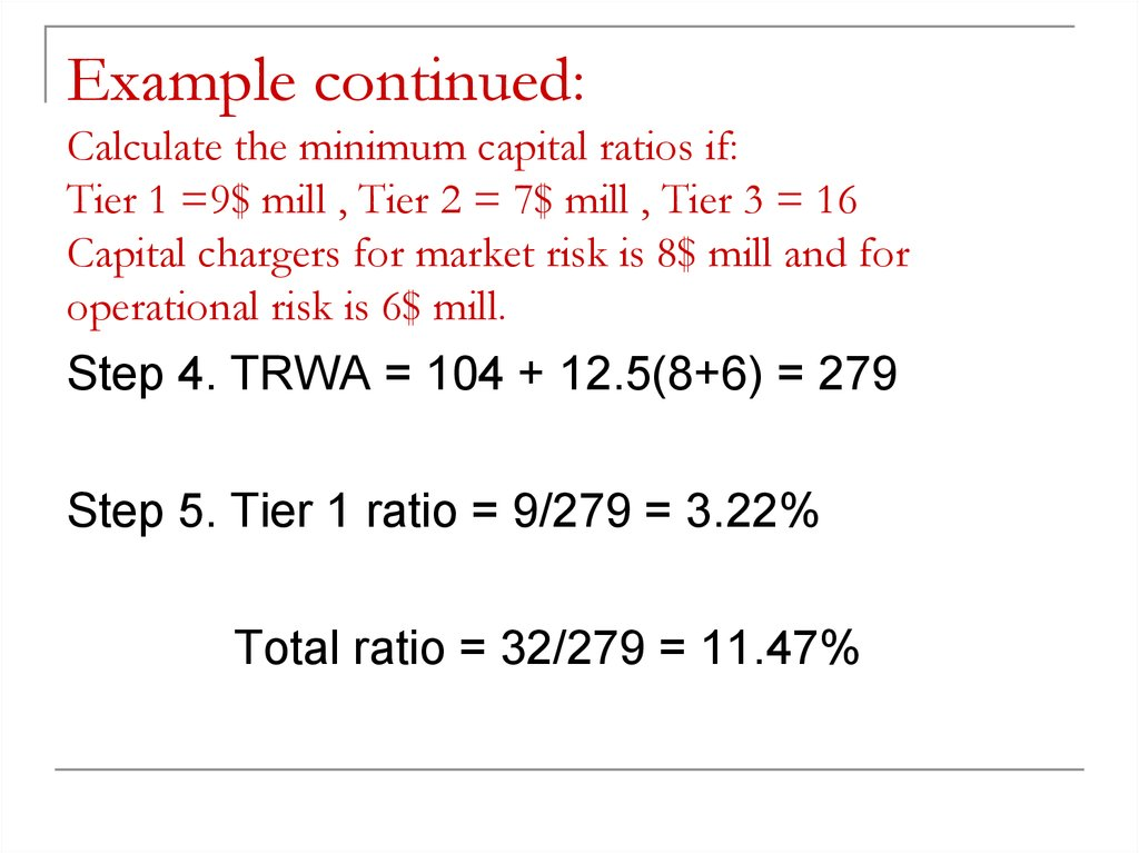 Example continued: Calculate the minimum capital ratios if: Tier 1 =9$ mill , Tier 2 = 7$ mill , Tier 3 = 16 Capital chargers