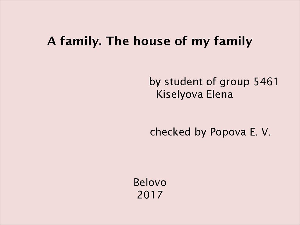A family. The house of my family by student of group 5461 Kiselyova Elena checked by Popova E. V. Belovo 2017