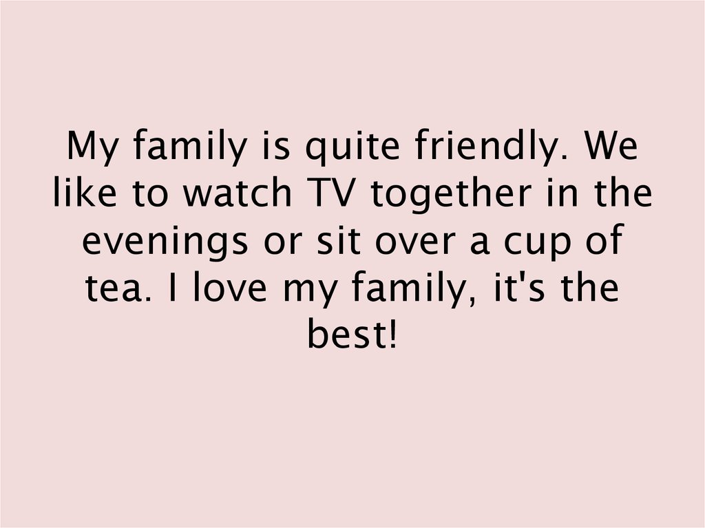 My family is quite friendly. We like to watch TV together in the evenings or sit over a cup of tea. I love my family, it's the