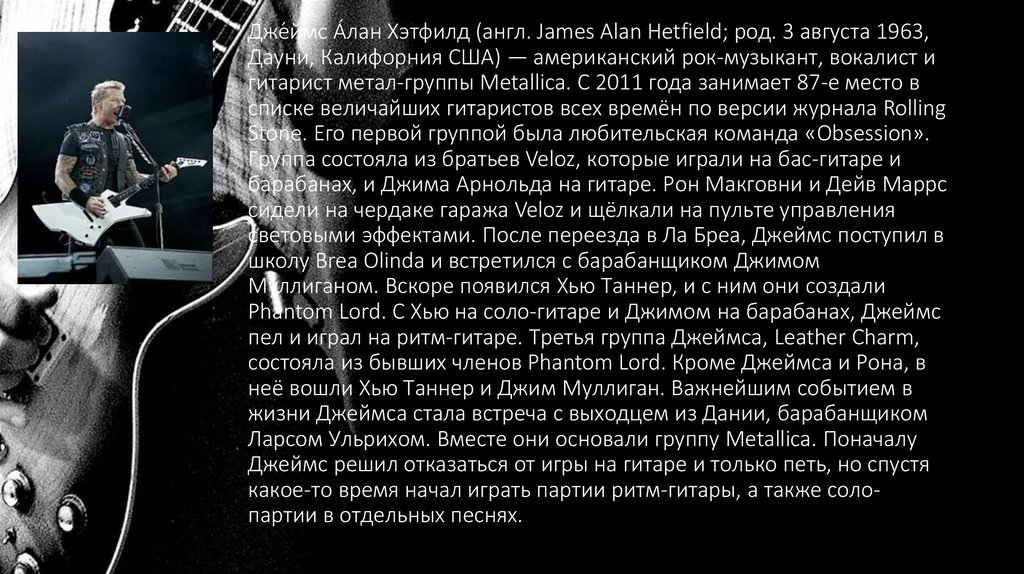 Дже́ймс А́лан Хэтфилд (англ. James Alan Hetfield; род. 3 августа 1963, Дауни, Калифорния США) — американский рок-музыкант,