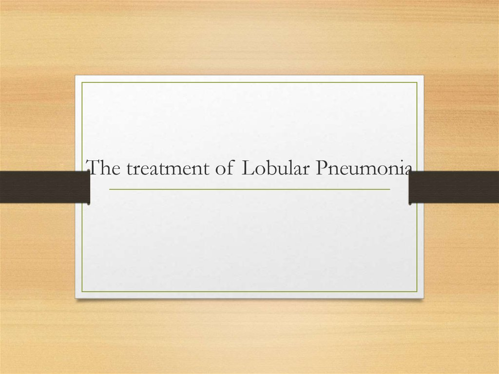The treatment of Lobular Pneumonia