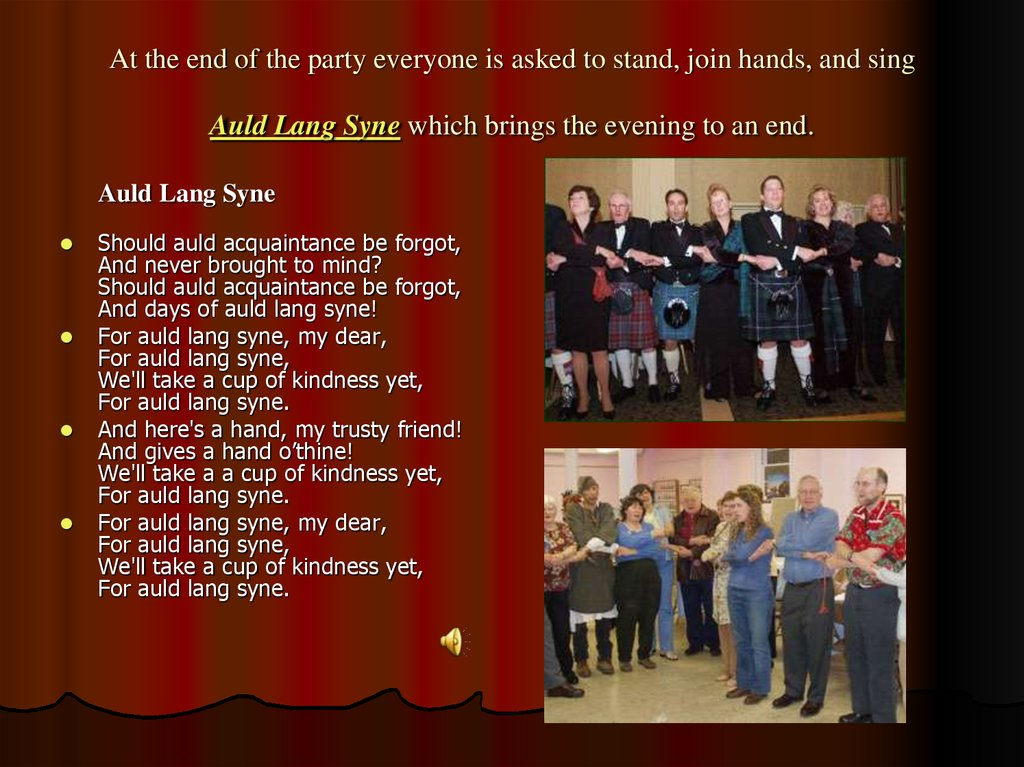At the end of the party everyone is asked to stand, join hands, and sing Auld Lang Syne which brings the evening to an end.