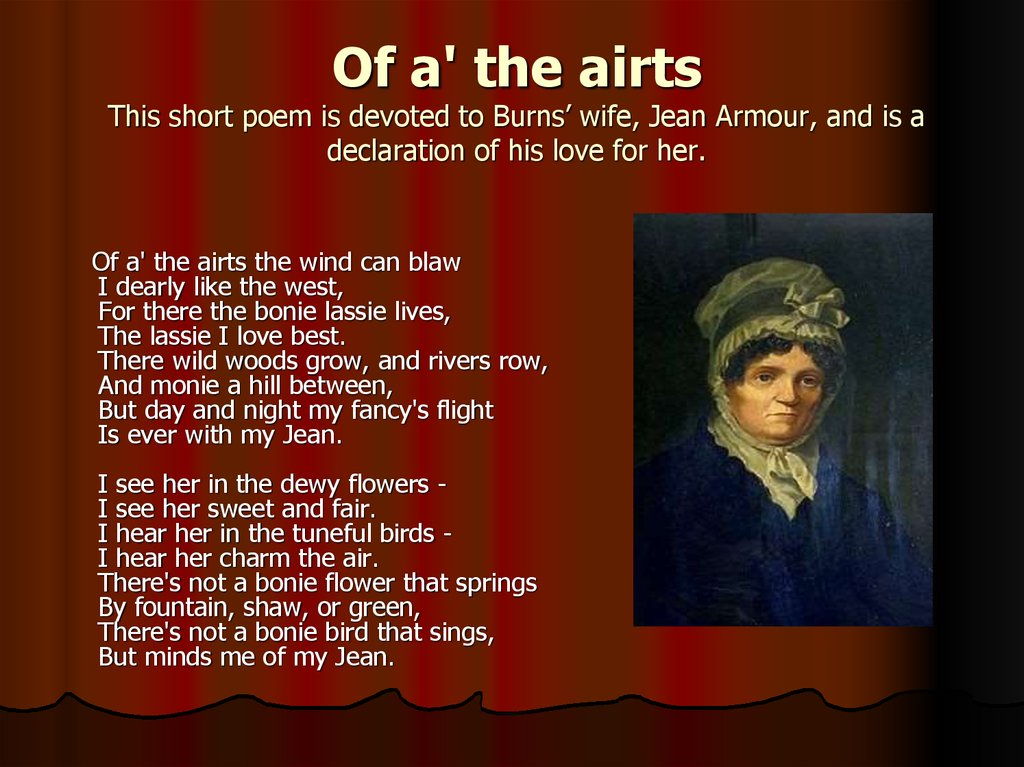 Of a' the airts This short poem is devoted to Burns' wife, Jean Armour, and is a declaration of his love for her.