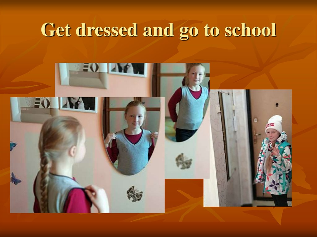 Get dressed and go to school