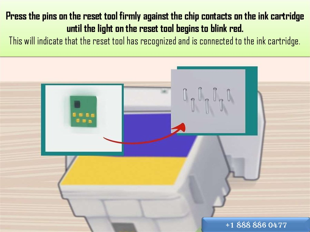 Press the pins on the reset tool firmly against the chip contacts on the ink cartridge until the light on the reset tool begins