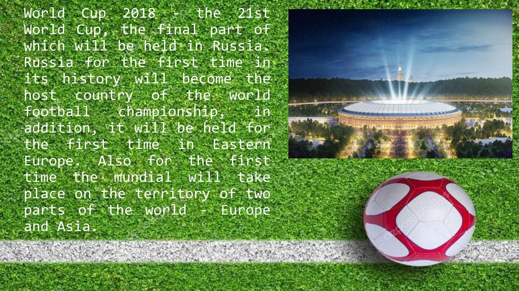 World Cup 2018 - the 21st World Cup, the final part of which will be held in Russia. Russia for the first time in its history