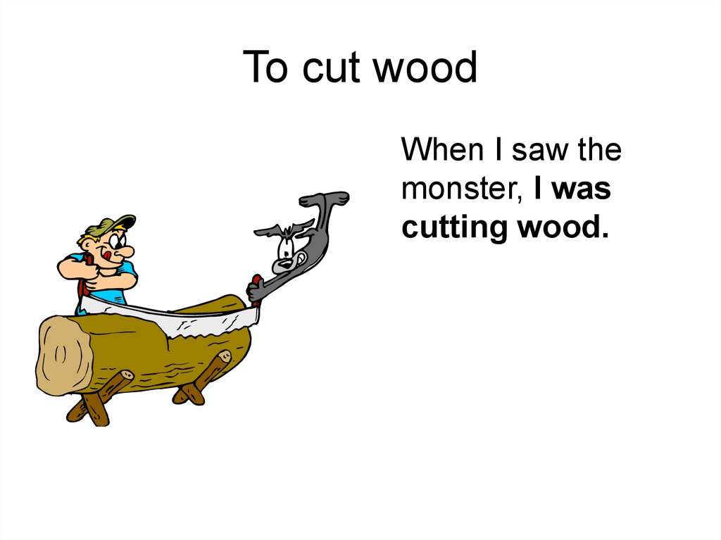 To cut wood