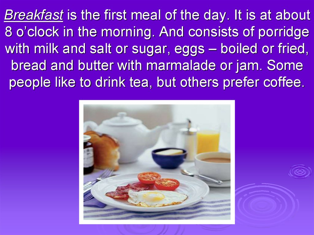 Breakfast is the first meal of the day. It is at about 8 o'clock in the morning. And consists of porridge with milk and salt or