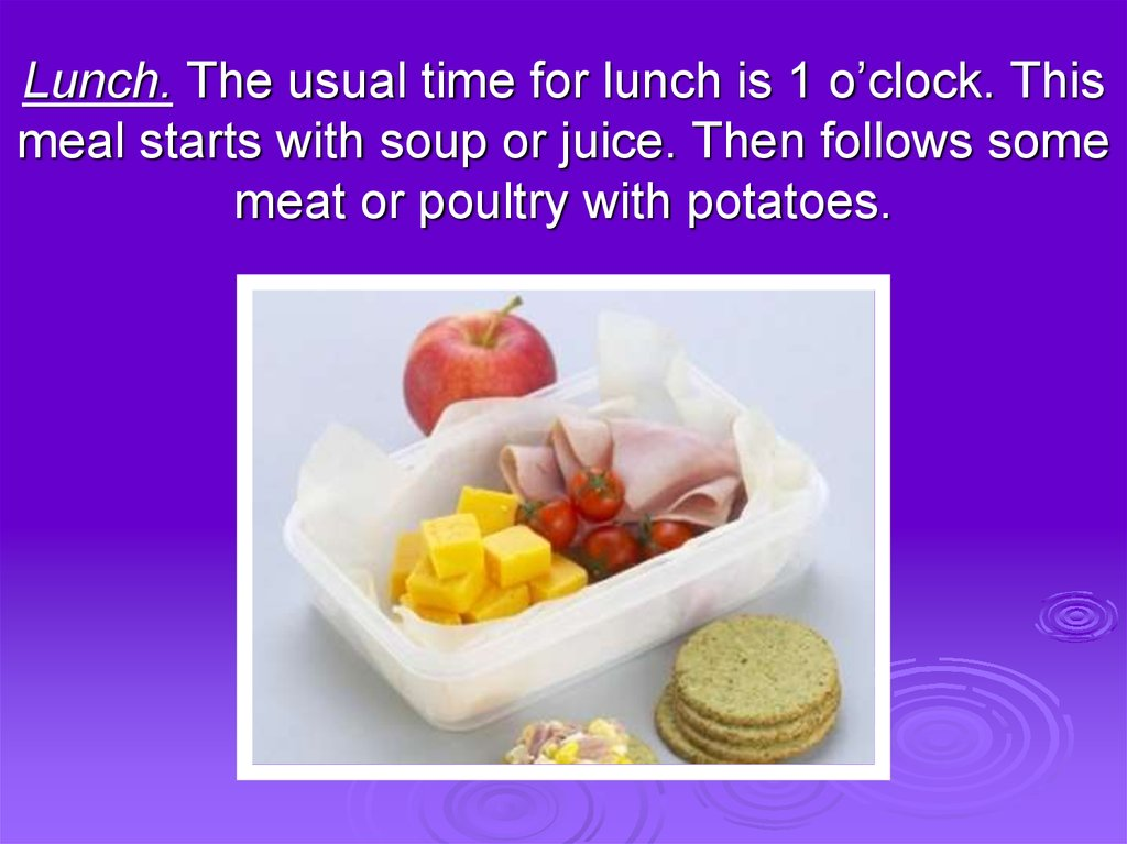Lunch. The usual time for lunch is 1 o'clock. This meal starts with soup or juice. Then follows some meat or poultry with