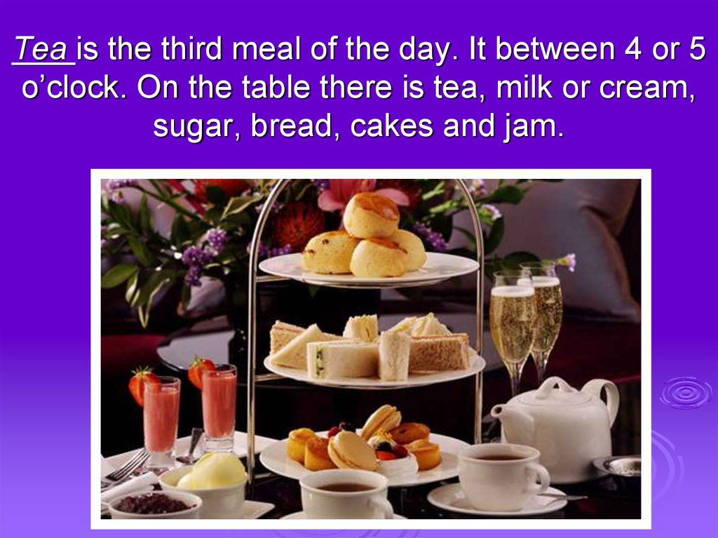 Tea is the third meal of the day. It between 4 or 5 o'clock. On the table there is tea, milk or cream, sugar, bread, cakes and