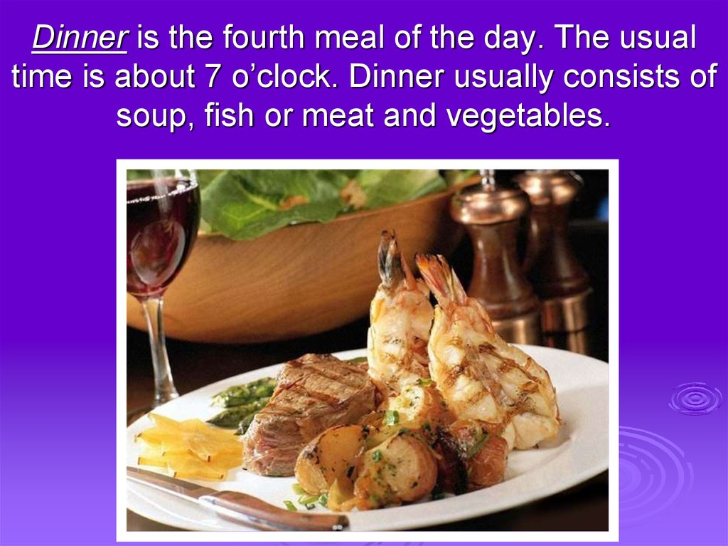 Dinner is the fourth meal of the day. The usual time is about 7 o'clock. Dinner usually consists of soup, fish or meat and