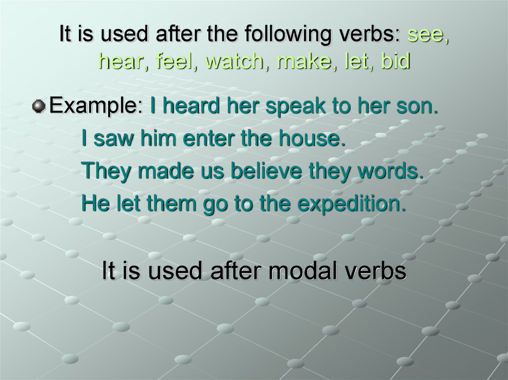 It is used after the following verbs: see, hear, feel, watch, make, let, bid