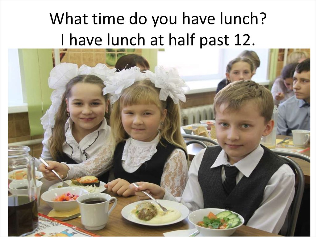 What time do you have lunch? I have lunch at half past 12.