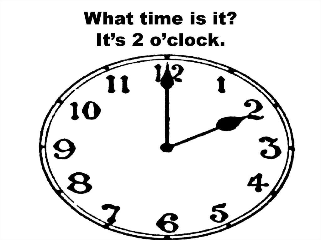 What time is it? It's 2 o'clock.