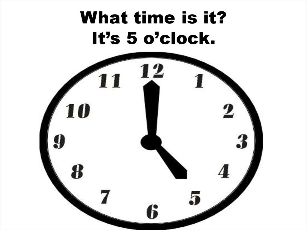 What time is it? It's 5 o'clock.
