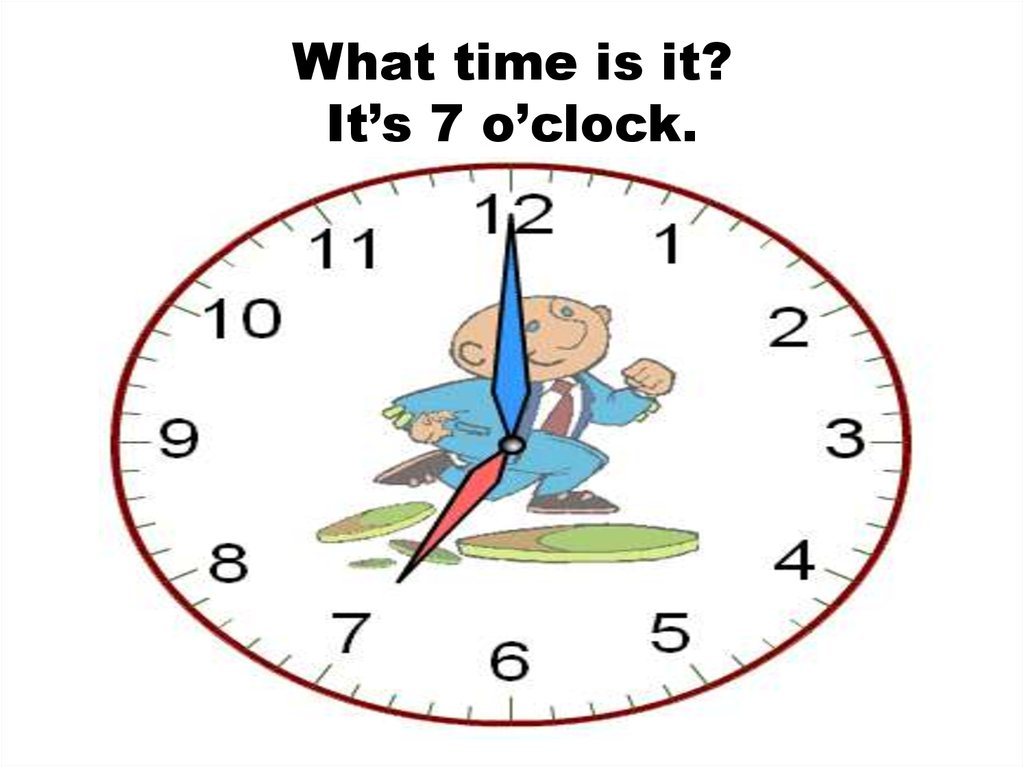 What time is it? It's 7 o'clock.