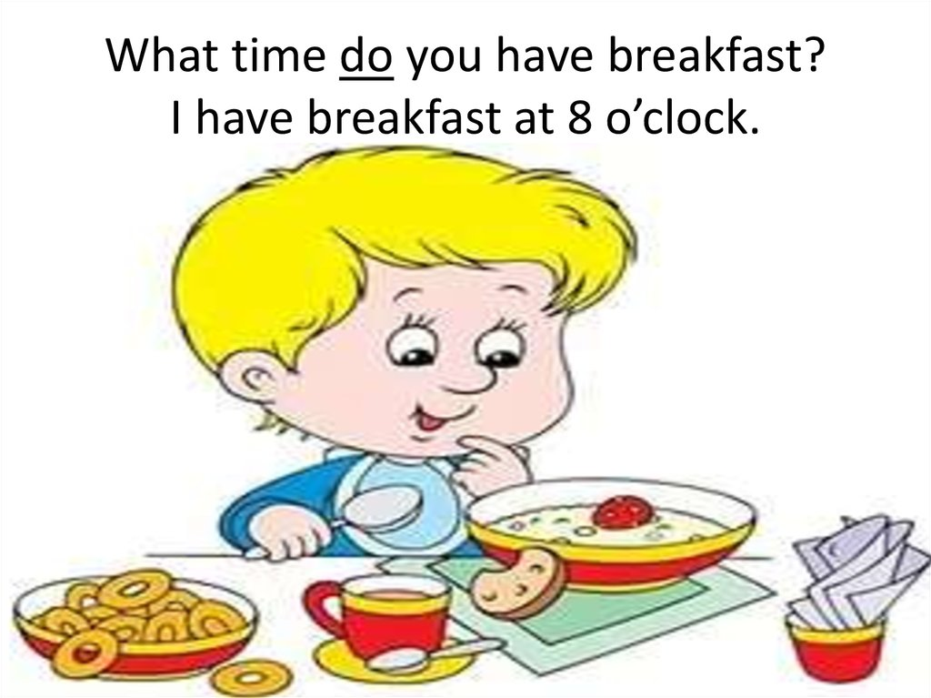 What time do you have breakfast? I have breakfast at 8 o'clock.
