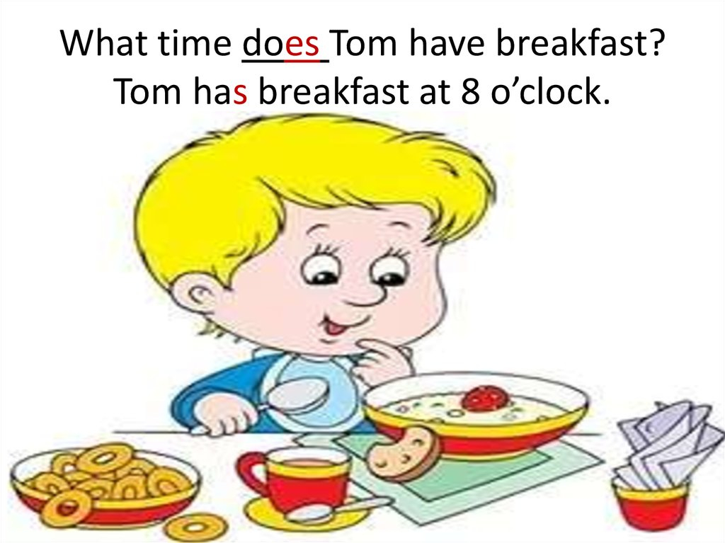 What time does Tom have breakfast? Tom has breakfast at 8 o'clock.