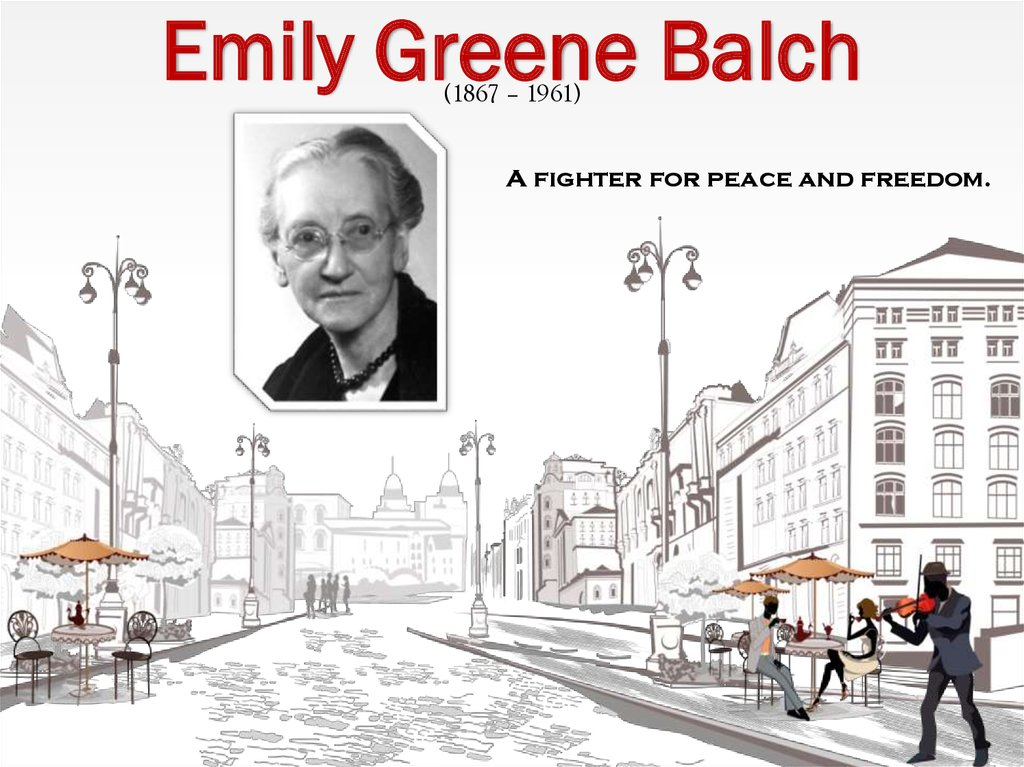 the life and times of emily greene balch Emily balch was a member of a small privileged minority when she went off to bryn mawr college in 1886 she graduated with the first class in 1889 and won.