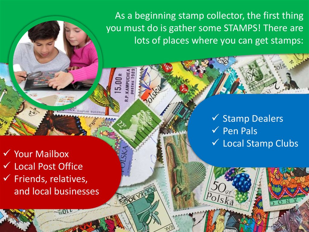 As a beginning stamp collector, the first thing you must do is gather some STAMPS! There are lots of places where you can get