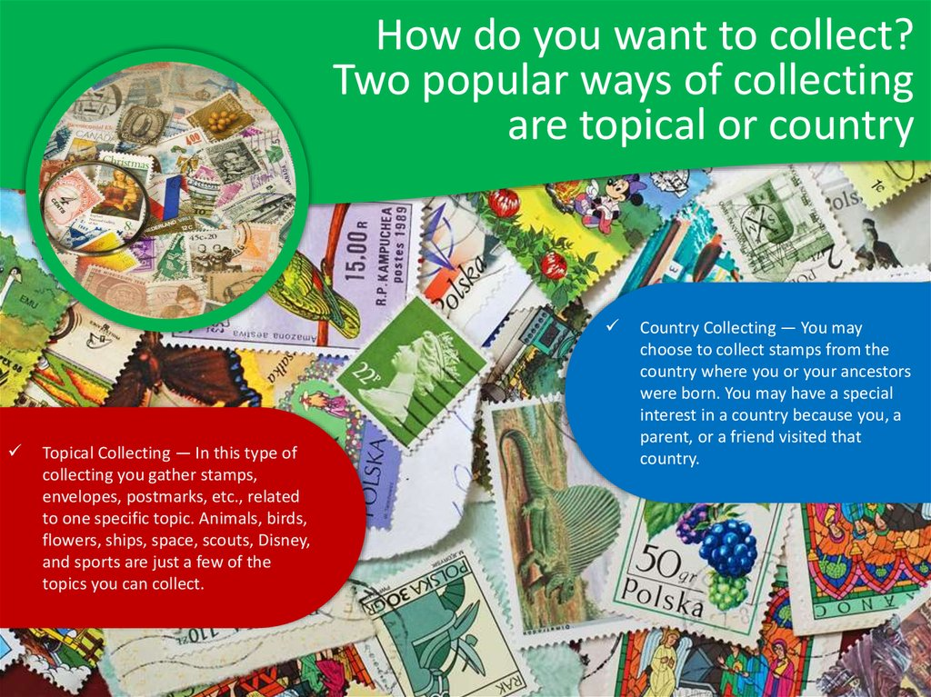 How do you want to collect? Two popular ways of collecting are topical or country