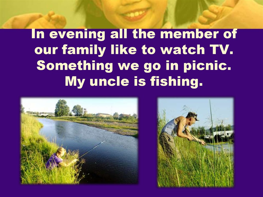 In evening all the member of our family like to watch TV. Something we go in picnic. My uncle is fishing.