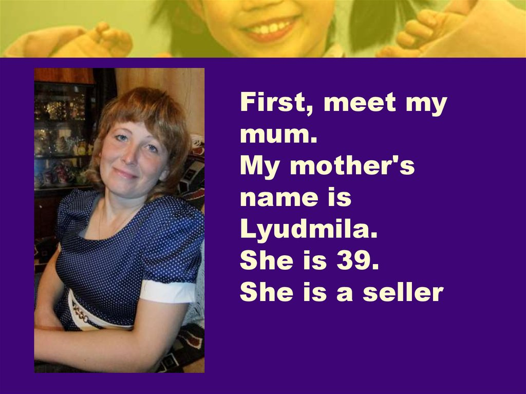 First, meet my mum. My mother's name is Lyudmila. She is 39. She is a seller