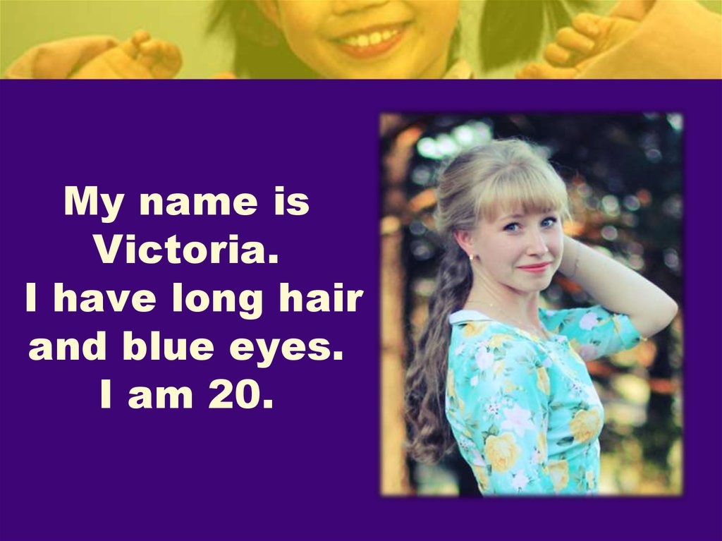 My name is Victoria. I have long hair and blue eyes. I am 20.