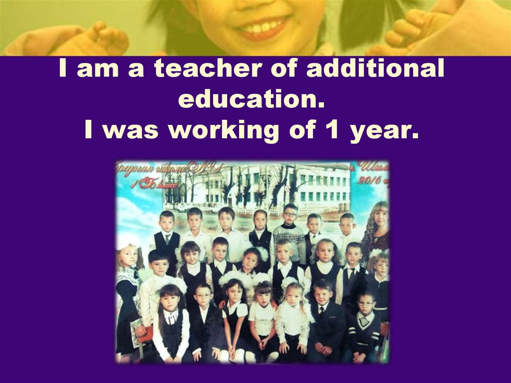I am a teacher of additional education. I was working of 1 year.