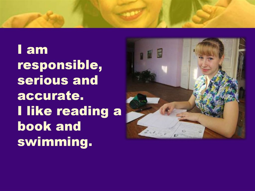 I am responsible, serious and accurate. I like reading a book and swimming.