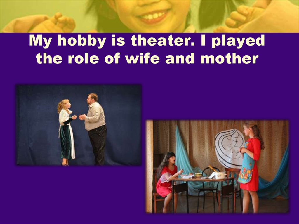 My hobby is theater. I played the role of wife and mother
