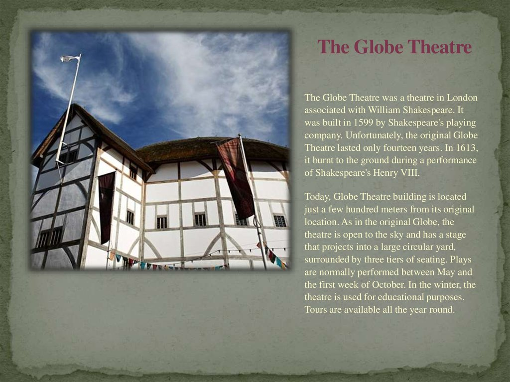 the original globe theatre essay The globe theater the globe theater is said to be the most important structure in shakespeare's dramatic career the chamberlain company built the theater in 1599 the theater was located on the southern shore of the thames river in london shakespeare, being a member of the chamberlain company, became a shareholder in the theater.