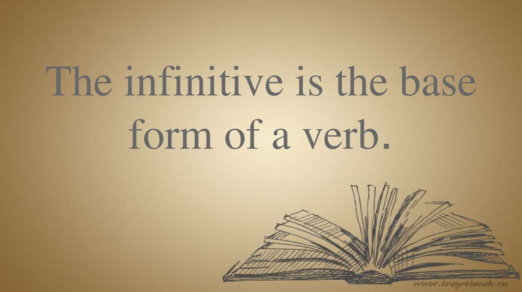 The infinitive is the base form of a verb.