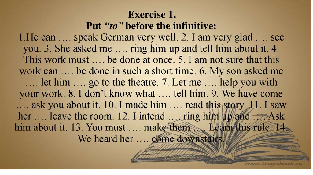 "Exercise 1. Put ""to"" before the infinitive: 1.He can …. speak German very well. 2. I am very glad …. see you. 3. She asked me"