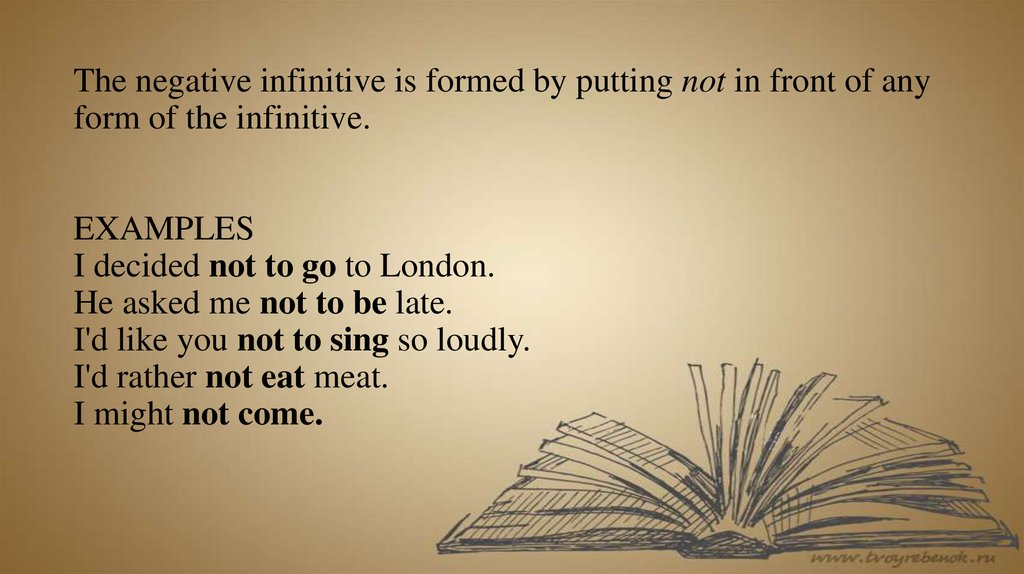 The negative infinitive is formed by putting not in front of any form of the infinitive. EXAMPLES I decided not to go to