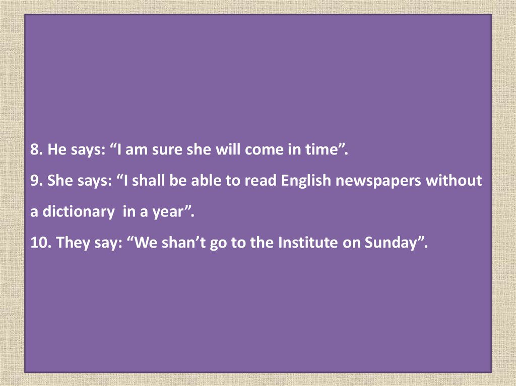"8. He says: ""I am sure she will come in time"". 9. She says: ""I shall be able to read English newspapers without a dictionary in"