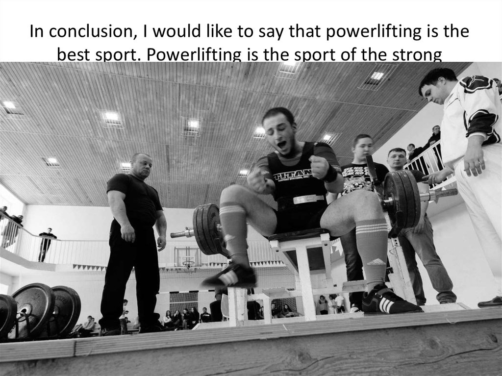 In conclusion, I would like to say that powerlifting is the best sport. Powerlifting is the sport of the strong