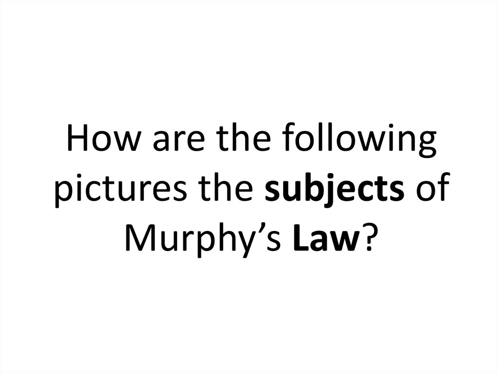 How are the following pictures the subjects of Murphy's Law?