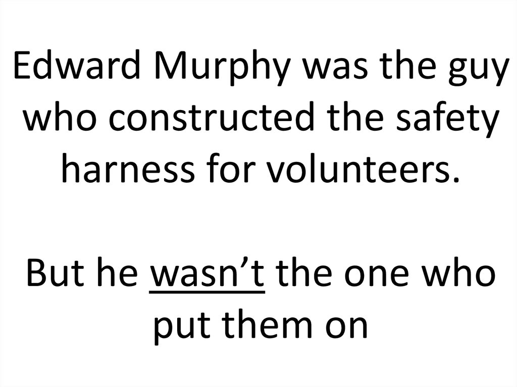 Edward Murphy was the guy who constructed the safety harness for volunteers. But he wasn't the one who put them on