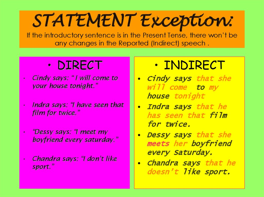 STATEMENT Exception: If the introductory sentence is in the Present Tense, there won't be any changes in the Reported
