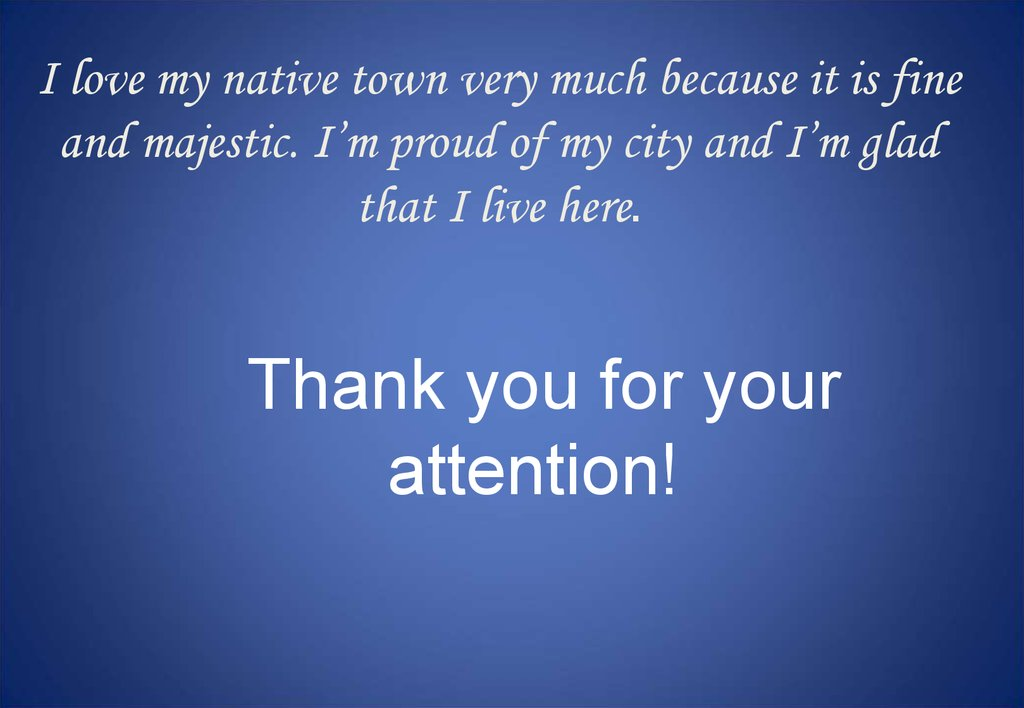 I love my native town very much because it is fine and majestic. I'm proud of my city and I'm glad that I live here.