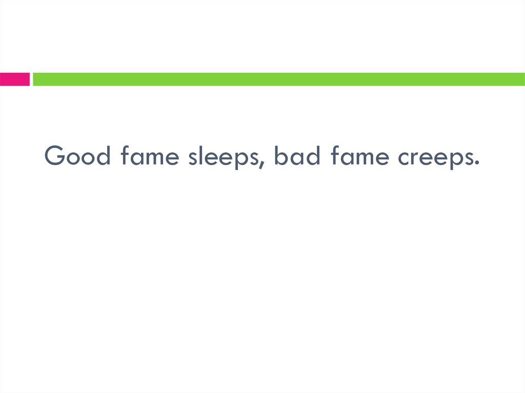 Good fame sleeps, bad fame creeps.
